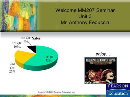 Copyright © 2009 Pearson Education, Inc. Welcome MM207 Seminar Unit 3 Mr. Anthony Feduccia enjoy….
