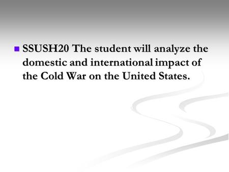 SSUSH20 The student will analyze the domestic and international impact of the Cold War on the United States. SSUSH20 The student will analyze the domestic.