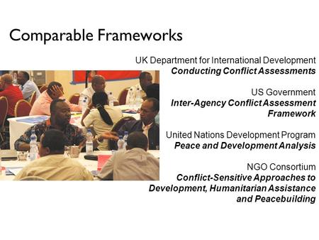 Comparable Frameworks UK Department for International Development Conducting Conflict Assessments US Government Inter-Agency Conflict Assessment Framework.