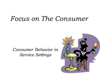 Consumer Behavior in Service Settings Focus on The Consumer.
