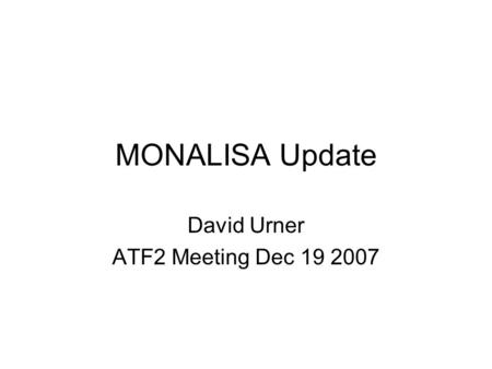 MONALISA Update David Urner ATF2 Meeting Dec 19 2007.