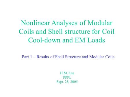Nonlinear Analyses of Modular Coils and Shell structure for Coil Cool-down and EM Loads Part 1 – Results of Shell Structure and Modular Coils H.M. Fan.
