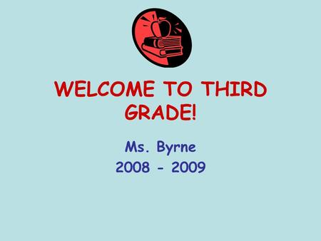 WELCOME TO THIRD GRADE! Ms. Byrne 2008 - 2009. Byrne's Brightest! Our motto: READ, THINK, and WRITE!