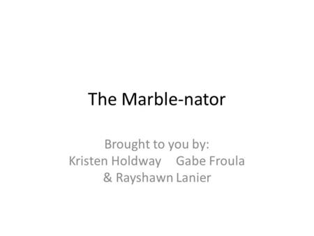 The Marble-nator Brought to you by: Kristen Holdway Gabe Froula & Rayshawn Lanier.