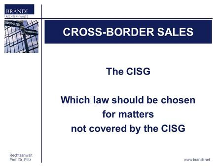 Rechtsanwalt Prof. Dr. Piltz CROSS-BORDER SALES The CISG Which law should be chosen for matters not covered by the CISG www.brandi.net.