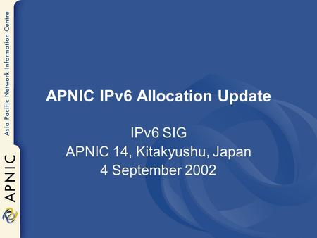 APNIC IPv6 Allocation Update IPv6 SIG APNIC 14, Kitakyushu, Japan 4 September 2002.