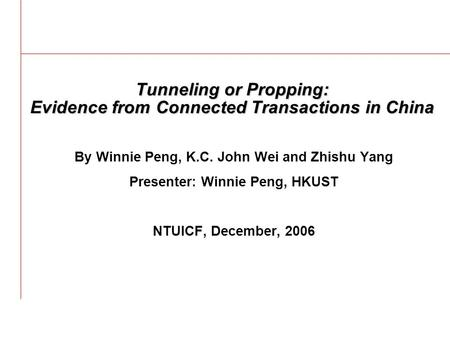 Tunneling or Propping: Evidence from Connected Transactions in China By Winnie Peng, K.C. John Wei and Zhishu Yang Presenter: Winnie Peng, HKUST NTUICF,