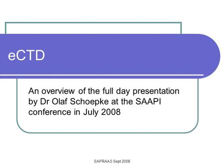 SAPRAA 5 Sept 2008 eCTD An overview of the full day presentation by Dr Olaf Schoepke at the SAAPI conference in July 2008.