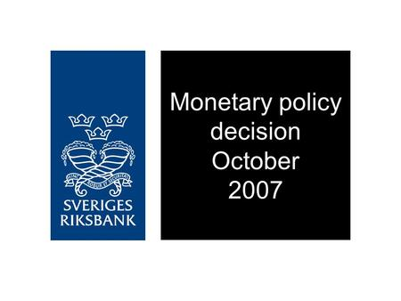 Monetary policy decision October 2007. The repo rate is raised by 0.25 percentage points to 4 per cent The interest rate will need to be raised slightly.