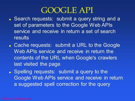 ©2003 Paula Matuszek GOOGLE API l Search requests: submit a query string and a set of parameters to the Google Web APIs service and receive in return a.