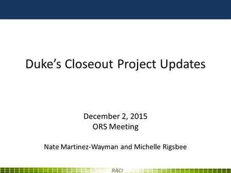 Duke's Closeout Project Updates December 2, 2015 ORS Meeting Nate Martinez-Wayman and Michelle Rigsbee RACI.