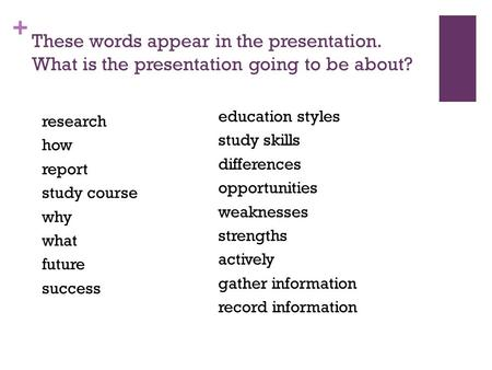 + research how report study course why what future success These words appear in the presentation. What is the presentation going to be about? education.