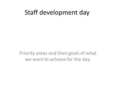 Staff development day Priority areas and then goals of what we want to achieve for the day.
