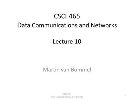 CSCI 465 D ata Communications and Networks Lecture 10 Martin van Bommel CSCI 465 Data Communications & Networks 1.
