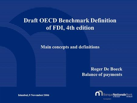 © National Bank of Belgium Draft OECD Benchmark Definition of FDI, 4th edition Main concepts and definitions Roger De Boeck Balance of payments Istanbul,
