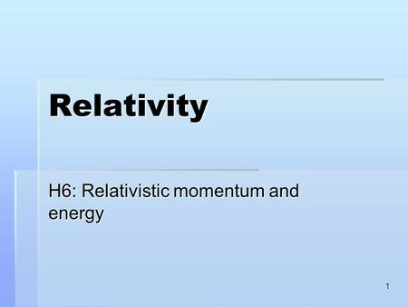 1 Relativity H6: Relativistic momentum and energy.
