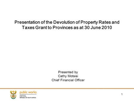 1 Presented by Cathy Motsisi Chief Financial Officer Presentation of the Devolution of Property Rates and Taxes Grant to Provinces as at 30 June 2010.