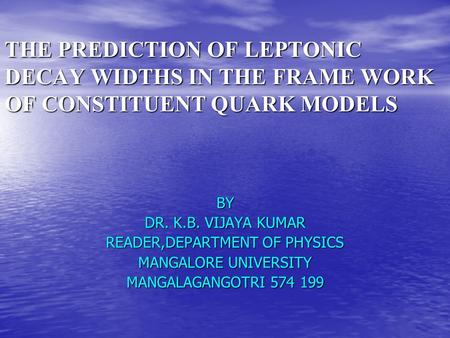 THE PREDICTION OF LEPTONIC DECAY WIDTHS IN THE FRAME WORK OF CONSTITUENT QUARK MODELS BY DR. K.B. VIJAYA KUMAR READER,DEPARTMENT OF PHYSICS MANGALORE UNIVERSITY.