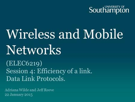 Wireless and Mobile Networks (ELEC6219) Session 4: Efficiency of a link. Data Link Protocols. Adriana Wilde and Jeff Reeve 22 January 2015.