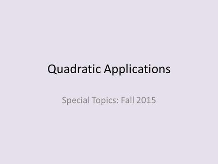Quadratic Applications Special Topics: Fall 2015.