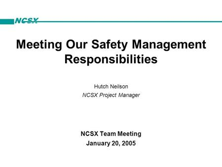 NCSX Hutch Neilson NCSX Project Manager NCSX Team Meeting January 20, 2005 Meeting Our Safety Management Responsibilities.
