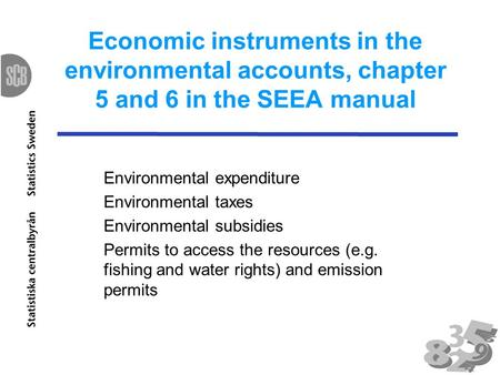 Economic instruments in the environmental accounts, chapter 5 and 6 in the SEEA manual Environmental expenditure Environmental taxes Environmental subsidies.