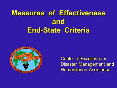 Measures of Effectiveness and End-State Criteria Center of Excellence in Disaster Management and Humanitarian Assistance.