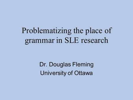 Problematizing the place of grammar in SLE research Dr. Douglas Fleming University of Ottawa.