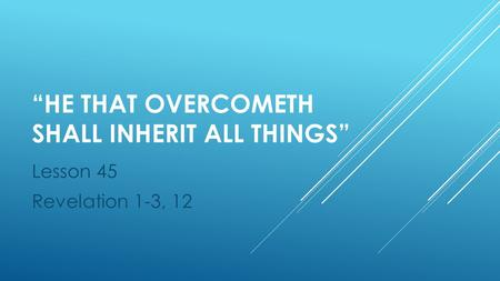 """HE THAT OVERCOMETH SHALL INHERIT ALL THINGS"" Lesson 45 Revelation 1-3, 12."