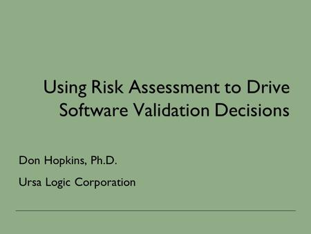 Using Risk Assessment to Drive Software Validation Decisions Don Hopkins, Ph.D. Ursa Logic Corporation.