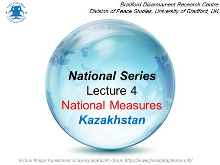 National Series Lecture 4 National Measures Kazakhstan Bradford Disarmament Research Centre Division of Peace Studies, University of Bradford, UK Picture.