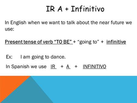 "IR A + Infinitivo In English when we want to talk about the near future we use: Present tense of verb ""TO BE"" + ""going to"" + infinitive Ex: I am going."