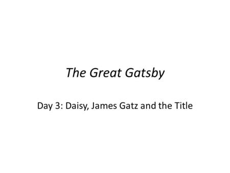 The Great Gatsby Day 3: Daisy, James Gatz and the Title.