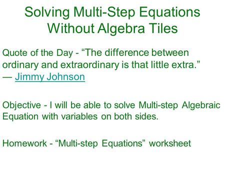 "Solving Multi-Step Equations Without Algebra Tiles Quote of the Day - ""The difference between ordinary and extraordinary is that little extra."" ― Jimmy."