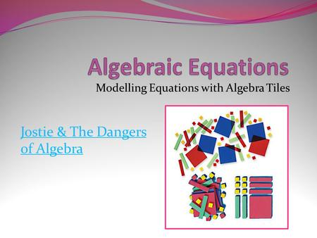 Modelling Equations with Algebra Tiles Jostie & The Dangers of Algebra.
