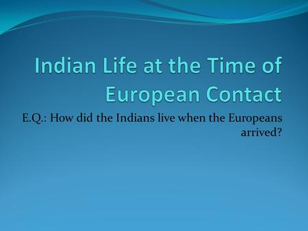 E.Q.: How did the Indians live when the Europeans arrived?