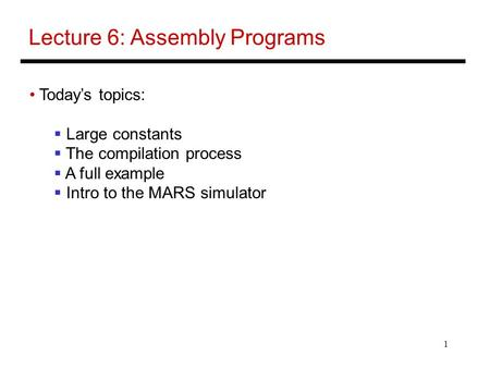 1 Lecture 6: Assembly Programs Today's topics:  Large constants  The compilation process  A full example  Intro to the MARS simulator.