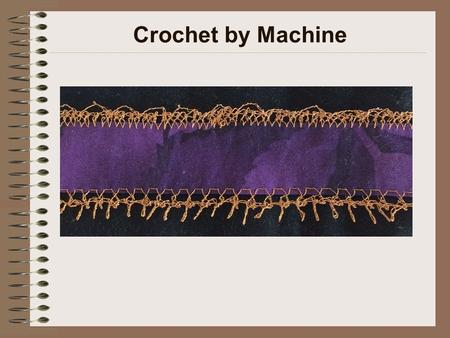 Crochet by Machine. Machine Setup Size 90/14 universal point, embroidery (preferred), topstitch or jeans needle Metallic (preferred) or regular thread.