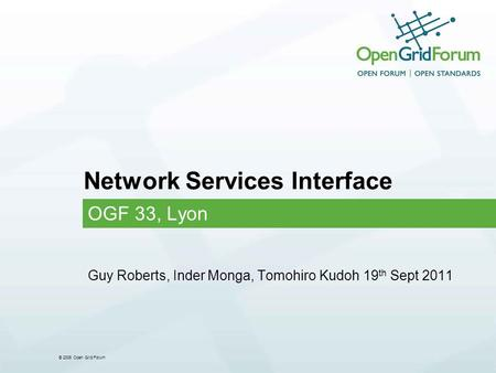 © 2006 Open Grid Forum Network Services Interface OGF 33, Lyon Guy Roberts, Inder Monga, Tomohiro Kudoh 19 th Sept 2011.