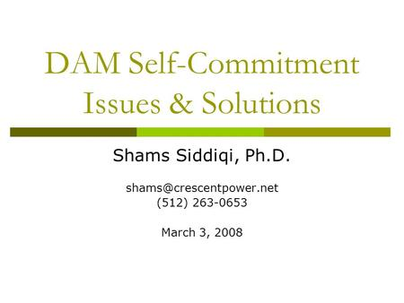 DAM Self-Commitment Issues & Solutions Shams Siddiqi, Ph.D. (512) 263-0653 March 3, 2008.
