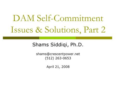 DAM Self-Commitment Issues & Solutions, Part 2 Shams Siddiqi, Ph.D. (512) 263-0653 April 21, 2008.