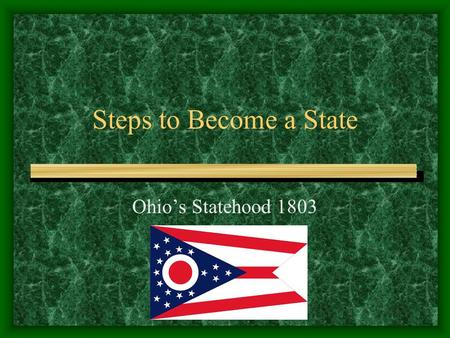 Steps to Become a State Ohio's Statehood 1803 I) Steps to Become a State A) When there are 5000 free male inhabitants, the territory can create a legislature.