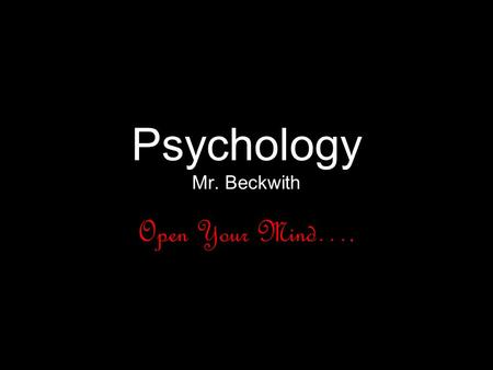 Psychology Mr. Beckwith Open Your Mind….. Classroom Guidelines Be on Time!! If absent, show pink slip, and check with me to see what you missed and.
