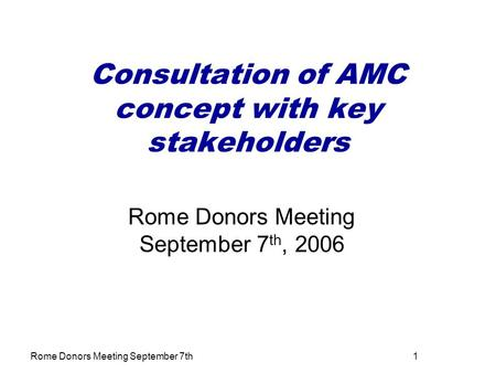Rome Donors Meeting September 7th1 Consultation of AMC concept with key stakeholders Rome Donors Meeting September 7 th, 2006.