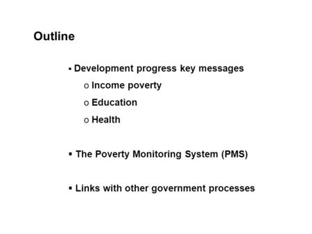  Development progress key messages o Income poverty o Education o Health  The Poverty Monitoring System (PMS)  Links with other government processes.