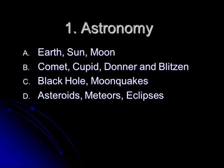 1. Astronomy A. Earth, Sun, Moon B. Comet, Cupid, Donner and Blitzen C. Black Hole, Moonquakes D. Asteroids, Meteors, Eclipses.