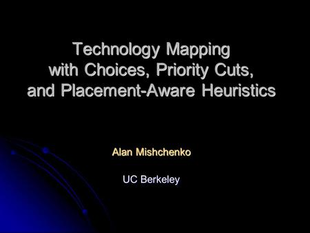 Technology Mapping with Choices, Priority Cuts, and Placement-Aware Heuristics Alan Mishchenko UC Berkeley.