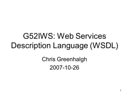 1 G52IWS: Web Services Description Language (WSDL) Chris Greenhalgh 2007-10-26.