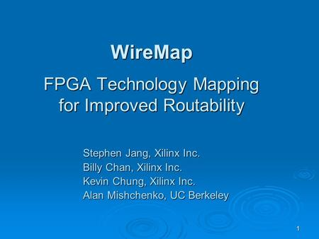 1 WireMap FPGA Technology Mapping for Improved Routability Stephen Jang, Xilinx Inc. Billy Chan, Xilinx Inc. Kevin Chung, Xilinx Inc. Alan Mishchenko,