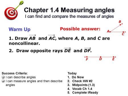 Success Criteria:  I can describe angles  I can measure angles and then describe angles Warm Up Today 1. Do Now 2.Check HW #2 3.Midpoints (1.3) 4.Vocab.
